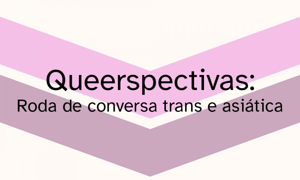 Queerspectivas: Roda de conversa trans e asiática