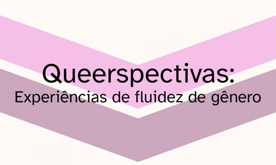 Queerspectivas: Experiências de fluidez de gênero